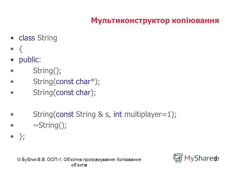 © Бублик В.В. ООП-1. Об'єктне програмування. Копіювання об'єктів 37 Мультиконструктор копіювання class String { public: String(); String(const char*); String(const char); String(const String & s, int multiplayer=1); ~String(); };