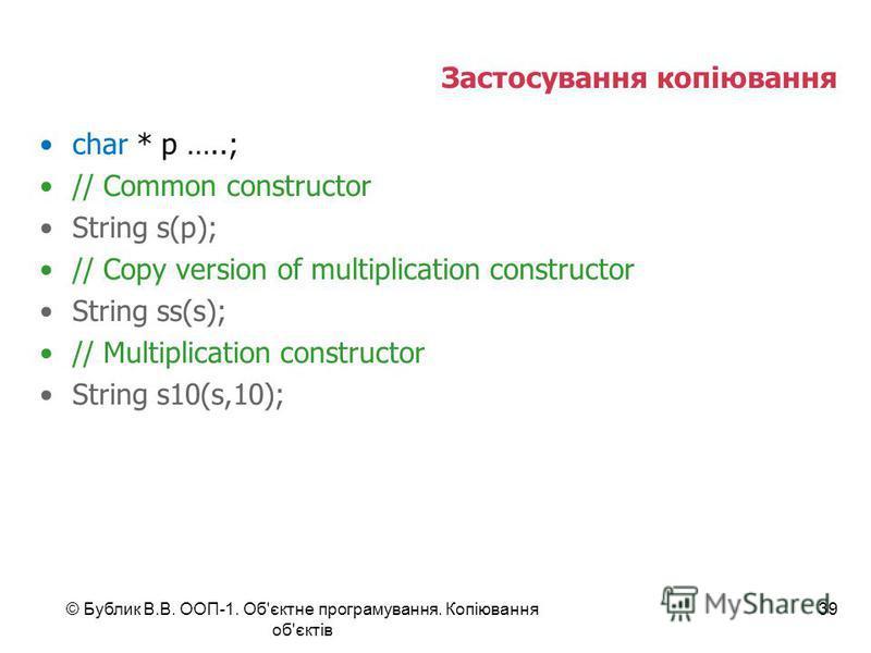 © Бублик В.В. ООП-1. Об'єктне програмування. Копіювання об'єктів 39 Застосування копіювання char * p …..; // Common constructor String s(p); // Copy version of multiplication constructor String ss(s); // Multiplication constructor String s10(s,10);