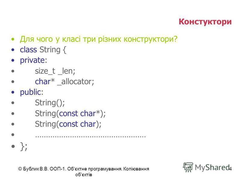 © Бублик В.В. ООП-1. Об'єктне програмування. Копіювання об'єктів 4 Констуктори Для чого у класі три різних конструктори? class String { private: size_t _len; char* _allocator; public: String(); String(const char*); String(const char); ………………………………………