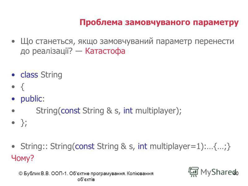© Бублик В.В. ООП-1. Об'єктне програмування. Копіювання об'єктів 40 Проблема замовчуваного параметру Що станеться, якщо замовчуваний параметр перенести до реалізації? Катастофа class String { public: String(const String & s, int multiplayer); }; Stri
