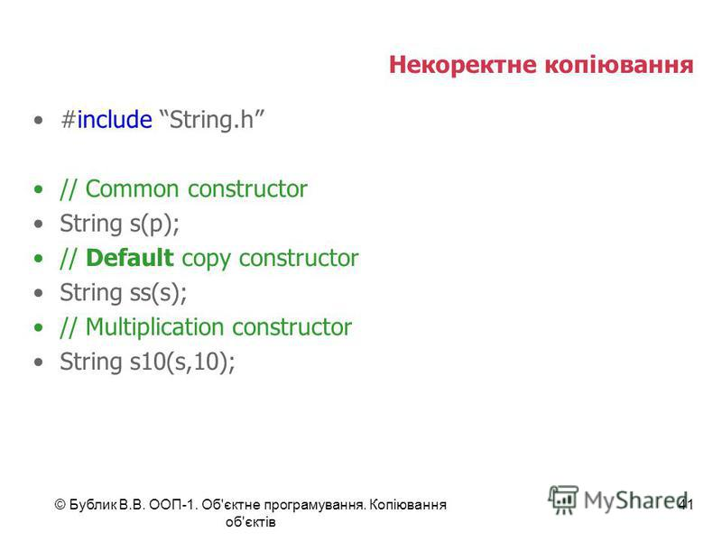 © Бублик В.В. ООП-1. Об'єктне програмування. Копіювання об'єктів 41 Некоректне копіювання #include String.h // Common constructor String s(p); // Default copy constructor String ss(s); // Multiplication constructor String s10(s,10);