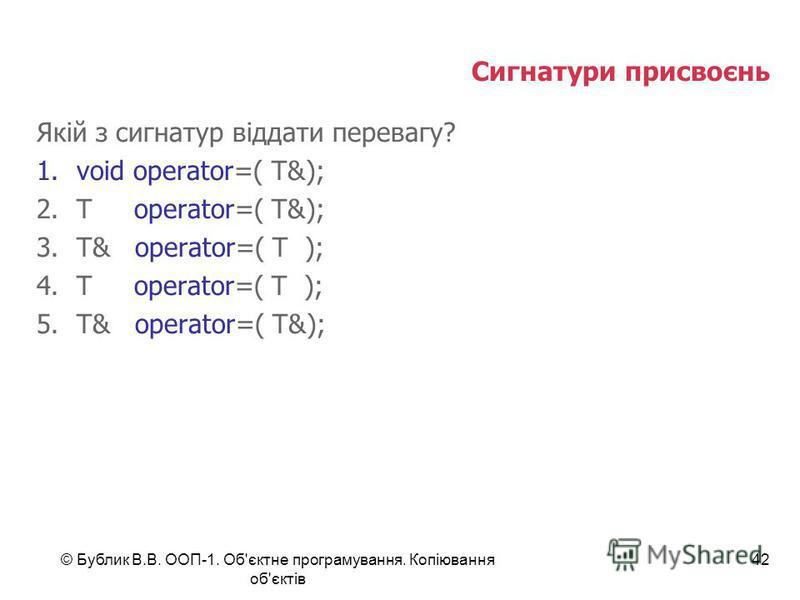 © Бублик В.В. ООП-1. Об'єктне програмування. Копіювання об'єктів 42 Сигнатури присвоєнь Якій з сигнатур віддати перевагу? 1.void operator=( T&); 2.T operator=( T&); 3.T& operator=( T ); 4.T operator=( T ); 5.T& operator=( T&);