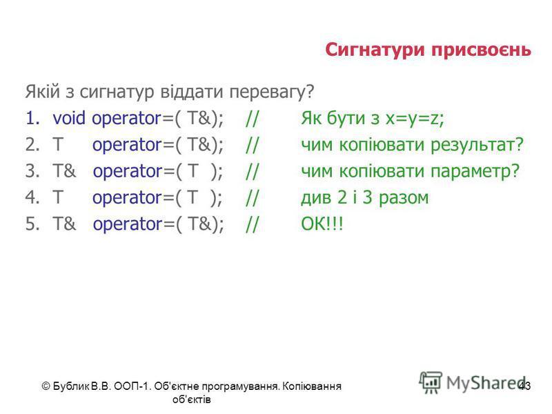 © Бублик В.В. ООП-1. Об'єктне програмування. Копіювання об'єктів 43 Сигнатури присвоєнь Якій з сигнатур віддати перевагу? 1.void operator=( T&);//Як бути з x=y=z; 2.T operator=( T&);//чим копіювати результат? 3.T& operator=( T );//чим копіювати парам