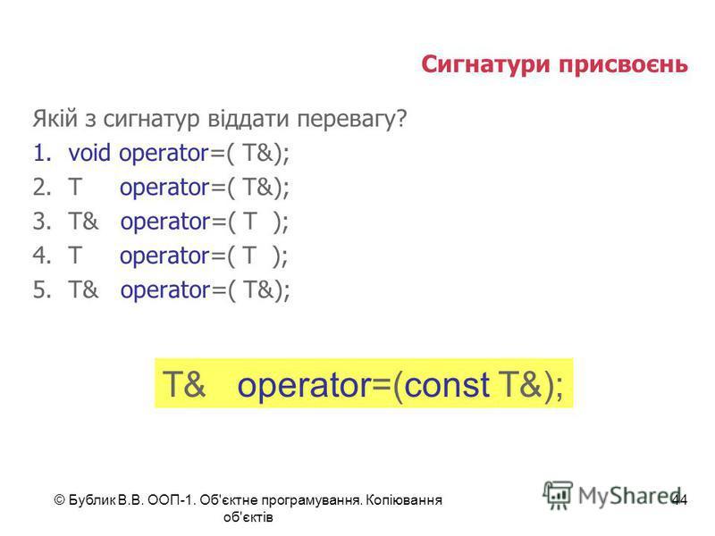 © Бублик В.В. ООП-1. Об'єктне програмування. Копіювання об'єктів 44 Сигнатури присвоєнь Якій з сигнатур віддати перевагу? 1.void operator=( T&); 2.T operator=( T&); 3.T& operator=( T ); 4.T operator=( T ); 5.T& operator=( T&); T& operator=(const T&);