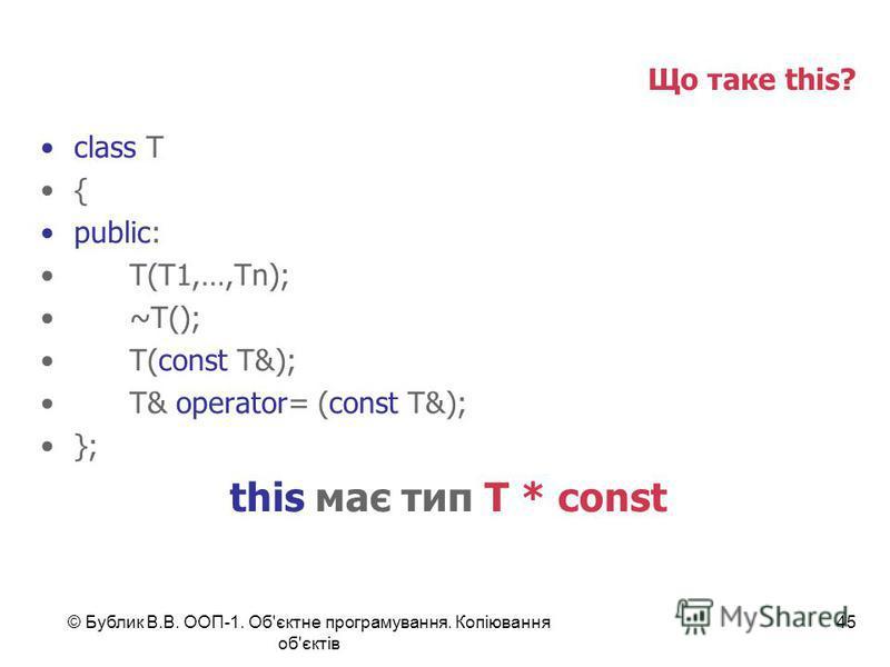 © Бублик В.В. ООП-1. Об'єктне програмування. Копіювання об'єктів 45 Що таке this? class T { public: T(T1,…,Tn); ~T(); T(const T&); T& operator= (const T&); }; this має тип T * const