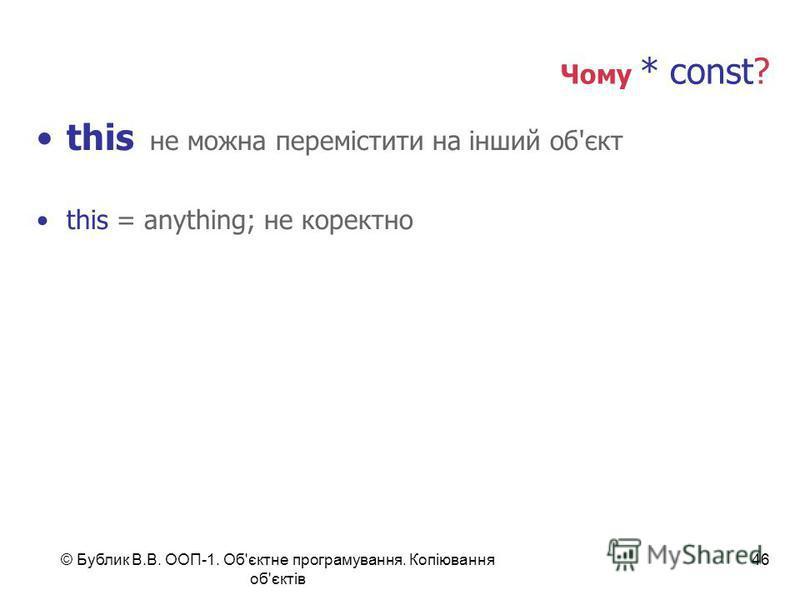 © Бублик В.В. ООП-1. Об'єктне програмування. Копіювання об'єктів 46 Чому * const? this не можна перемістити на інший об'єкт this = anything; не коректно