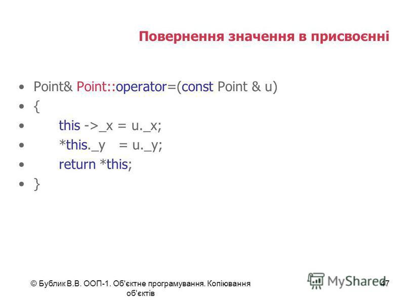 © Бублик В.В. ООП-1. Об'єктне програмування. Копіювання об'єктів 47 Повернення значення в присвоєнні Point& Point::operator=(const Point & u) { this ->_x = u._x; *this._y = u._y; return *this; }