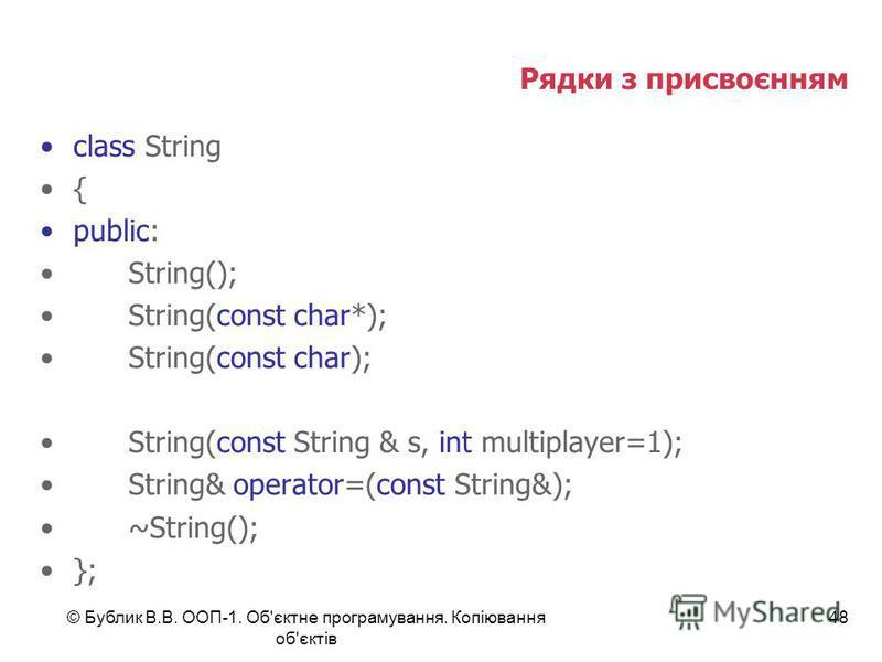 © Бублик В.В. ООП-1. Об'єктне програмування. Копіювання об'єктів 48 Рядки з присвоєнням class String { public: String(); String(const char*); String(const char); String(const String & s, int multiplayer=1); String& operator=(const String&); ~String()