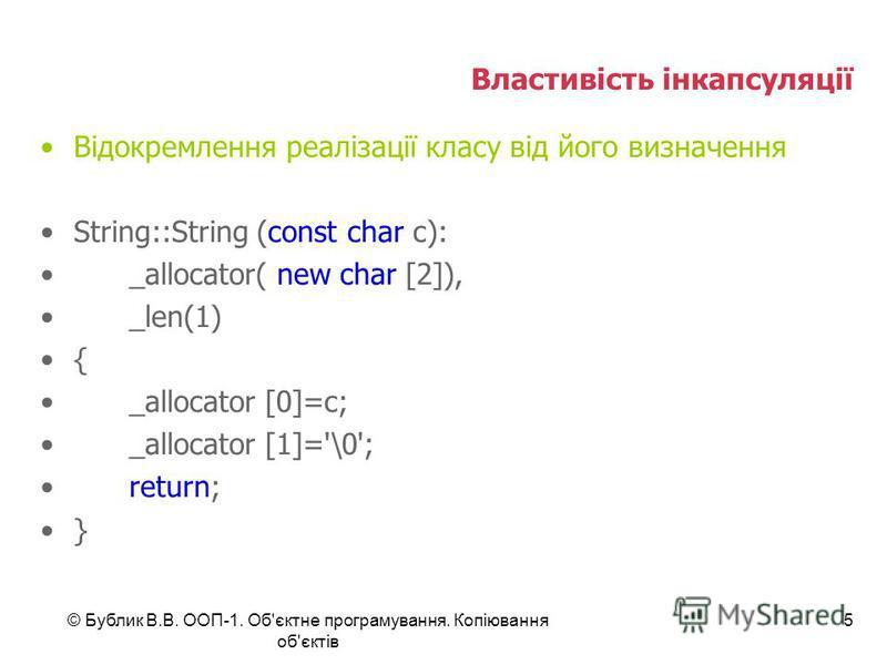 © Бублик В.В. ООП-1. Об'єктне програмування. Копіювання об'єктів 5 Властивість інкапсуляції Відокремлення реалізації класу від його визначення String::String (const char c): _allocator( new char [2]), _len(1) { _allocator [0]=c; _allocator [1]='\0';