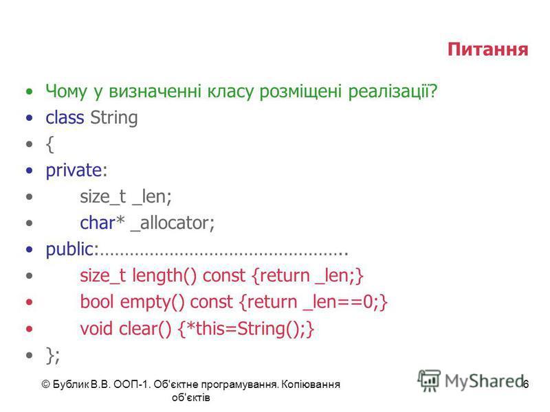 © Бублик В.В. ООП-1. Об'єктне програмування. Копіювання об'єктів 6 Питання Чому у визначенні класу розміщені реалізації? class String { private: size_t _len; char* _allocator; public:………………………………………….. size_t length() const {return _len;} bool empty(