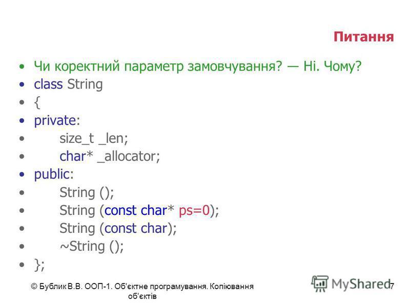 © Бублик В.В. ООП-1. Об'єктне програмування. Копіювання об'єктів 7 Питання Чи коректний параметр замовчування? Ні. Чому? class String { private: size_t _len; char* _allocator; public: String (); String (const char* ps=0); String (const char); ~String