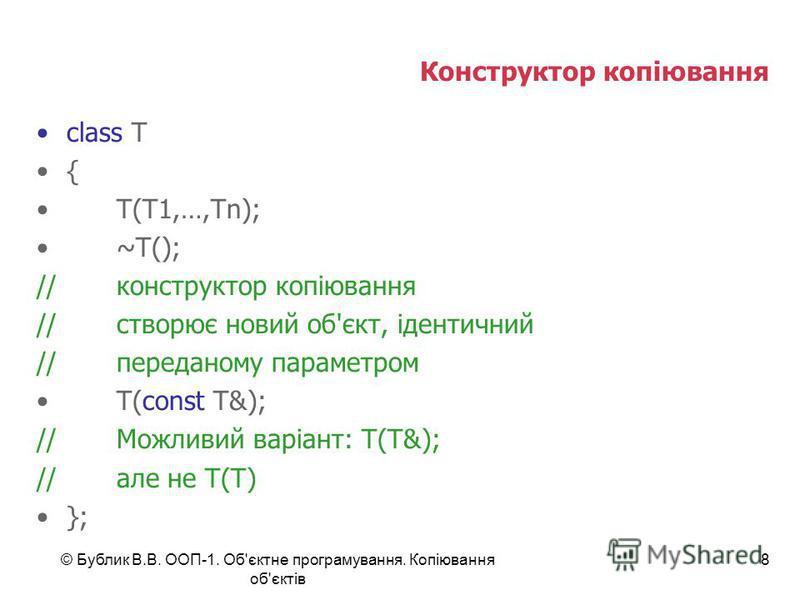 © Бублик В.В. ООП-1. Об'єктне програмування. Копіювання об'єктів 8 Конструктор копіювання class T { T(T1,…,Tn); ~T(); //конструктор копіювання //створює новий об'єкт, ідентичний //переданому параметром T(const T&); //Можливий варіант: T(T&); //але не