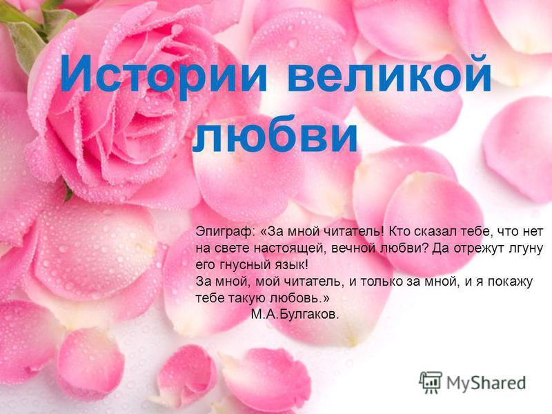 Истории великой любви Эпиграф: «За мной читатель! Кто сказал тебе, что нет на свете настоящей, вечной любви? Да отрежут лгуну его гнусный язык! За мной, мой читатель, и только за мной, и я покажу тебе такую любовь.» М.А.Булгаков.