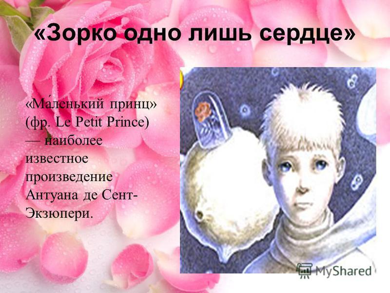 «Ма́ленький принц» (фр. Le Petit Prince) наиболее известное произведение Антуана де Сент- Экзюпери. «Зорко одно лишь сердце»