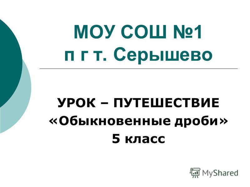 МОУ СОШ 1 п г т. Серышево УРОК – ПУТЕШЕСТВИЕ «Обыкновенные дроби» 5 класс
