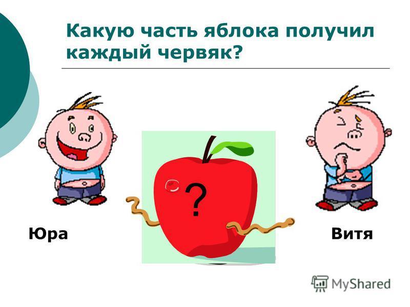 Какую часть яблока получил каждый червяк? ? Юра Витя