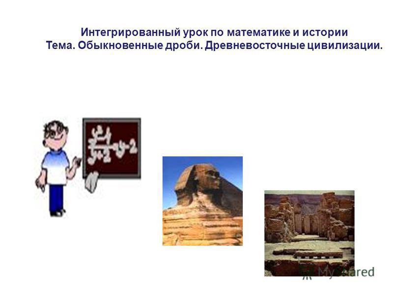 Интегрированный урок по математике и истории Тема. Обыкновенные дроби. Древневосточные цивилизации.