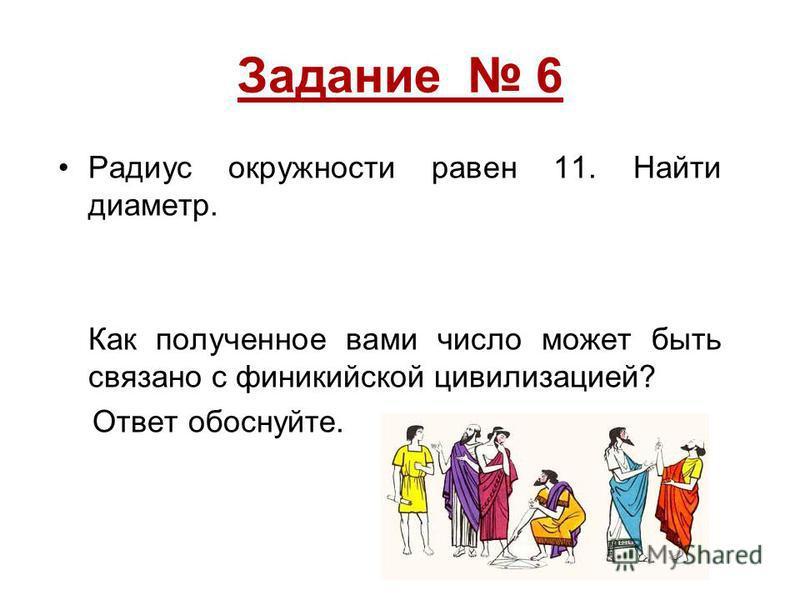 Задание 6 Радиус окружности равен 11. Найти диаметр. Как полученное вами число может быть связано с финикийской цивилизацией? Ответ обоснуйте.