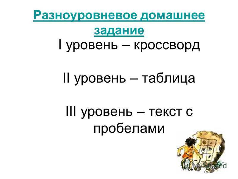 Разноуровневое домашнее задание I уровень – кроссворд II уровень – таблица III уровень – текст с пробелами
