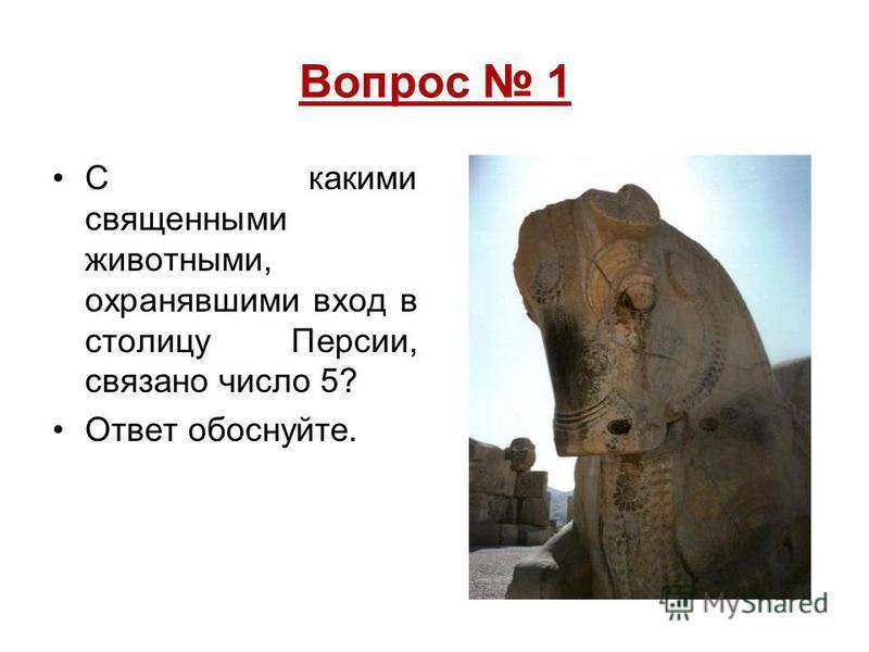 Вопрос 1 С какими священными животными, охранявшими вход в столицу Персии, связано число 5? Ответ обоснуйте.