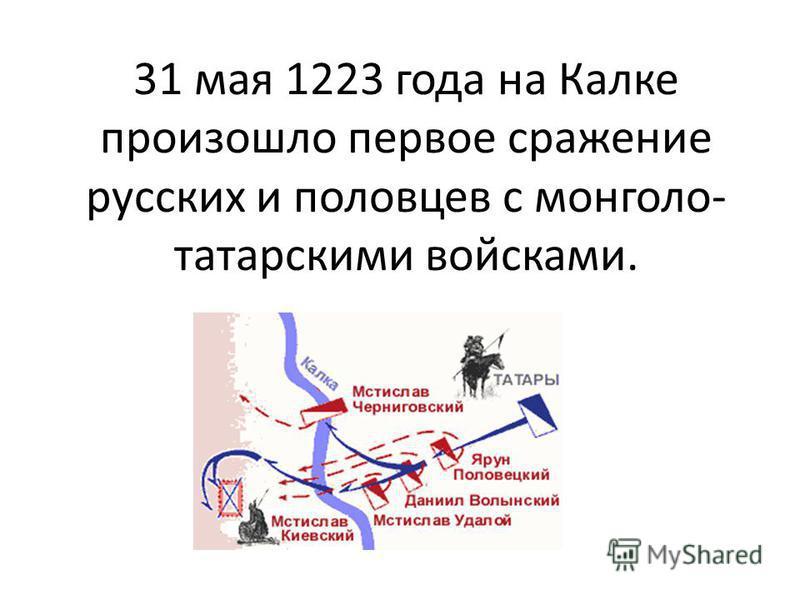 31 мая 1223 года на Калке произошло первое сражение русских и половцев с монголо- татарскими войсками.
