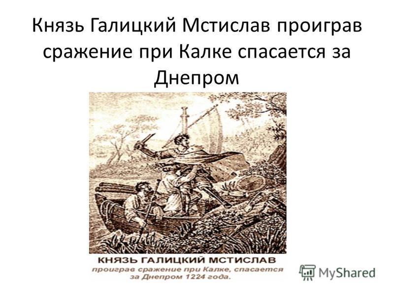Князь Галицкий Мстислав проиграв сражение при Калке спасается за Днепром