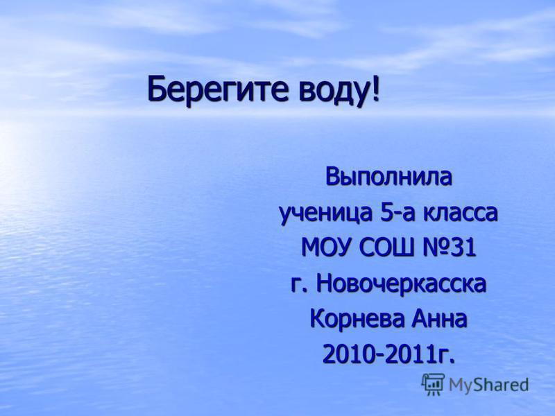 Берегите воду! Выполнила ученица 5-а класса МОУ СОШ 31 г. Новочеркасска Корнева Анна 2010-2011 г.