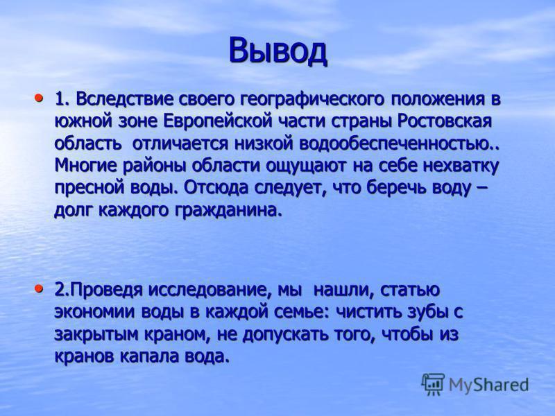 Вывод 1. Вследствие своего географического положения в южной зоне Европейской части страны Ростовская область отличается низкой водообеспеченностью.. Многие районы области ощущают на себе нехватку пресной воды. Отсюда следует, что беречь воду – долг