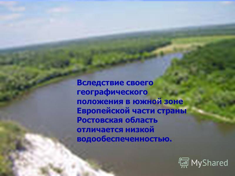 Вследствие своего географического положения в южной зоне Европейской части страны Ростовская область отличается низкой водообеспеченностью.