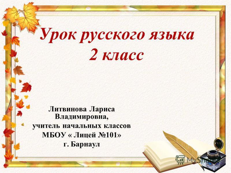 Урок русского языка 2 класс Литвинова Лариса Владимировна, учитель начальных классов МБОУ « Лицей 101» г. Барнаул