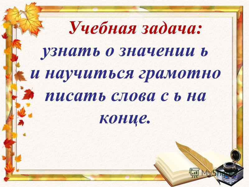 Учебная задача: узнать о значении ь и научиться грамотно писать слова с ь на конце.