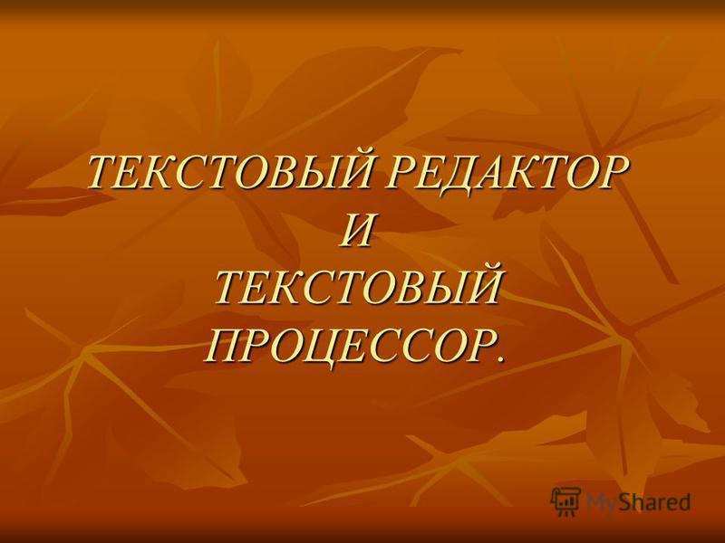 ТЕКСТОВЫЙ РЕДАКТОР И ТЕКСТОВЫЙ ПРОЦЕССОР.
