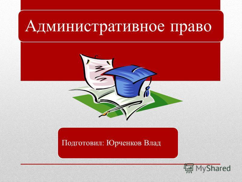 Административное право Подготовил: Юрченков Влад