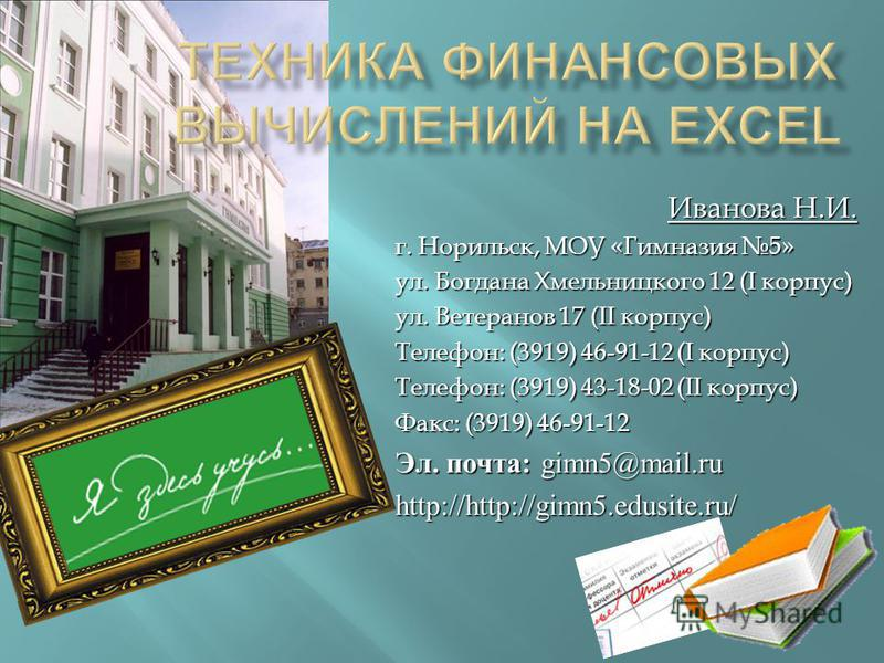 Иванова Н.И. г. Норильск, МОУ «Гимназия 5» ул. Богдана Хмельницкого 12 (I корпус) ул. Ветеранов 17 (II корпус) Телефон: (3919) 46-91-12 (I корпус) Телефон: (3919) 43-18-02 (II корпус) Факс: (3919) 46-91-12 Эл. почта : gimn5@mail.ru http://http://gimn