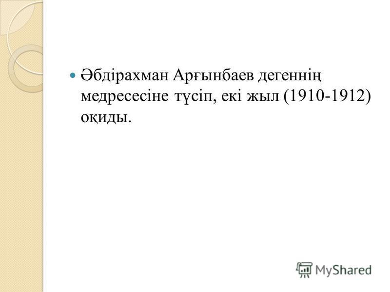 Әбдірахман Арғынбаев денегнің медресесіне түсіп, екі жил (1910-1912) оқиды.