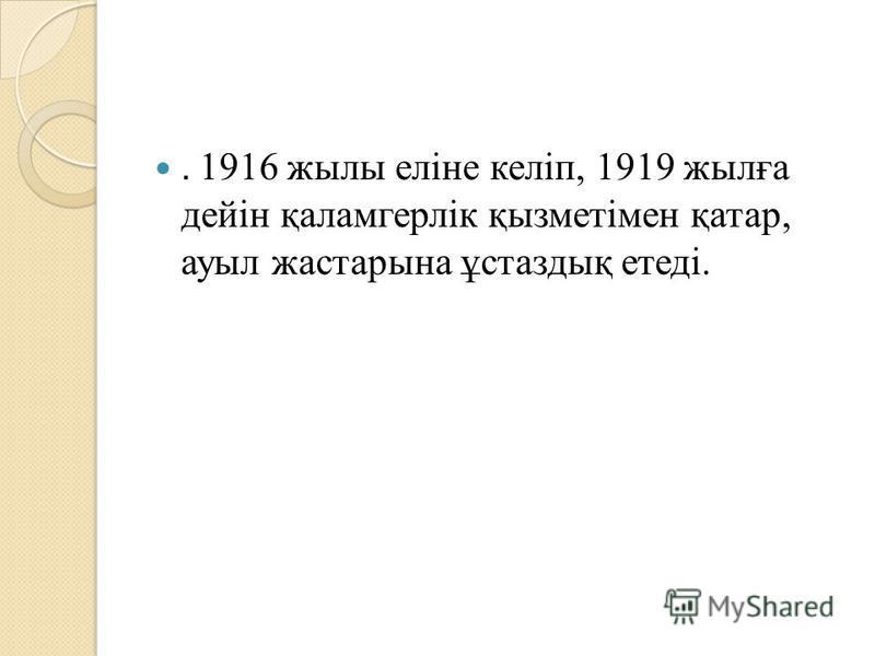 . 1916 жилы еліне келіп, 1919 жилға дейін қаламгерлік қызметімен қатар, ауыл жастарына ұстаздық етеді.