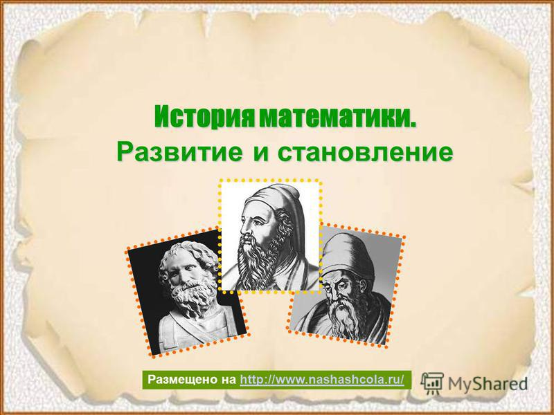История математики. Развитие и становление Размещено на http://www.nashashcola.ru/http://www.nashashcola.ru/