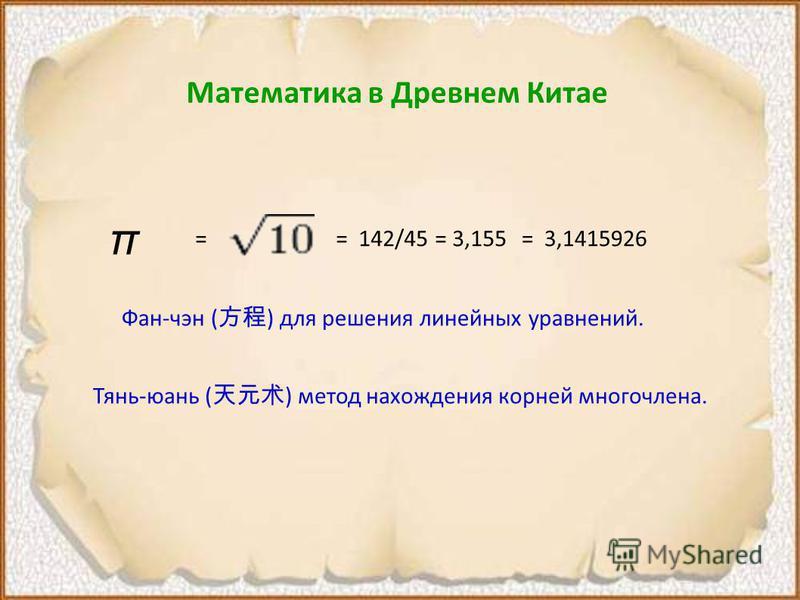 Математика в Древнем Китае π = 142/45 = 3,155== 3,1415926 Фан-чан ( ) для решения линейных уравнений. Тянь-юань ( ) метод нахождения корней многочлена.