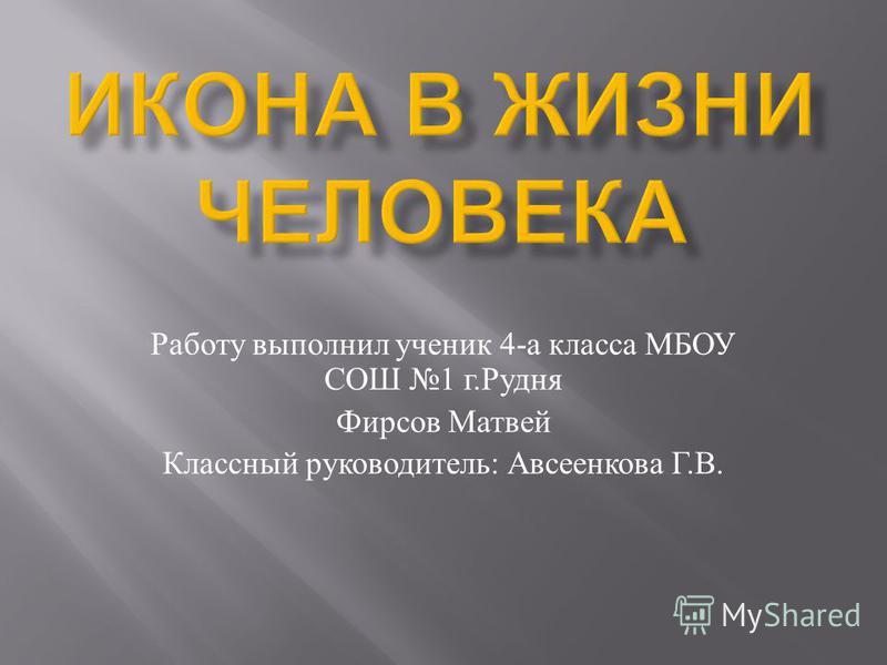 Работу выполнил ученик 4- а класса МБОУ СОШ 1 г. Рудня Фирсов Матвей Классный руководитель : Авсеенкова Г. В.