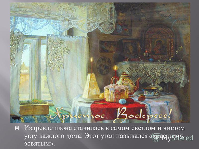 Издревле икона ставилась в самом светлом и чистом углу каждого дома. Этот угол назывался « красным », « святым ».