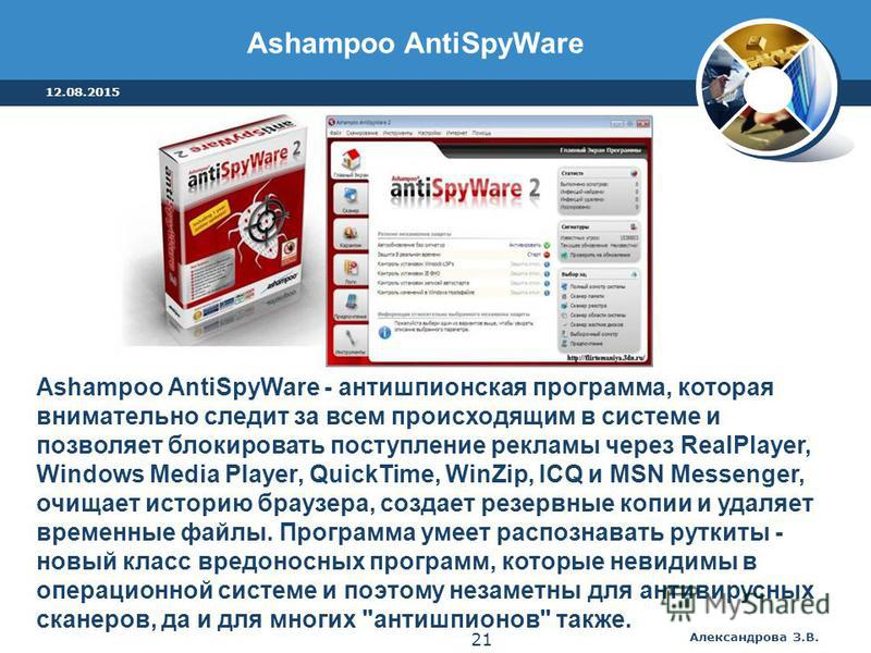 Ashampoo AntiSpyWare - антишпионская программа, которая внимательно следит за всем происходящим в системе и позволяет блокировать поступление рекламы через RealPlayer, Windows Media Player, QuickTime, WinZip, ICQ и MSN Messenger, очищает историю брау