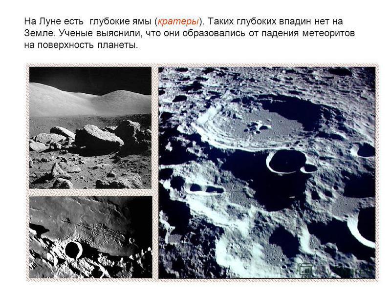На Луне есть глубокие ямы (кратеры). Таких глубоких впадин нет на Земле. Ученые выяснили, что они образовались от падения метеоритов на поверхность планеты.