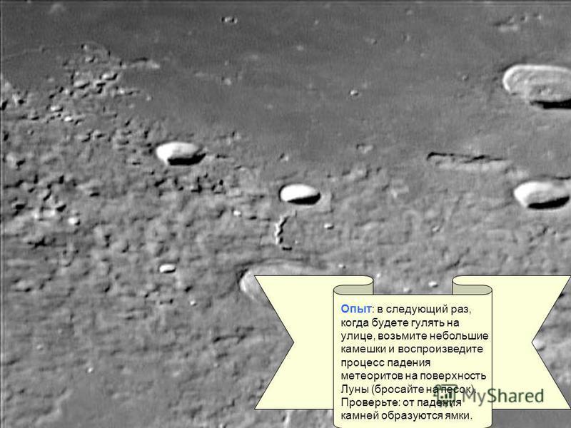 Опыт: в следующий раз, когда будете гулять на улице, возьмите небольшие камешки и воспроизведите процесс падения метеоритов на поверхность Луны (бросайте на песок). Проверьте: от падения камней образуются ямки.