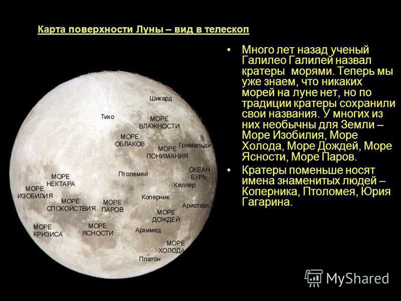 Карта поверхности Луны – вид в телескоп Много лет назад ученый Галилео Галилей назвал кратеры морями. Теперь мы уже знаем, что никаких морей на луне нет, но по традиции кратеры сохранили свои названия. У многих из них необычны для Земли – Море Изобил