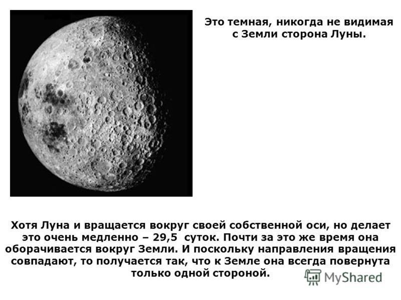 Хотя Луна и вращается вокруг своей собственной оси, но делает это очень медленно – 29,5 суток. Почти за это же время она оборачивается вокруг Земли. И поскольку направления вращения совпадают, то получается так, что к Земле она всегда повернута тольк