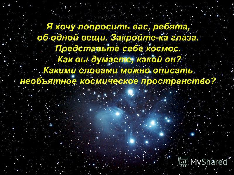 Космос Я хочу попросить вас, ребята, об одной вещи. Закройте-ка глаза. Представьте себе космос. Как вы думаете, какой он? Какими словами можно описать необъятное космическое пространство?