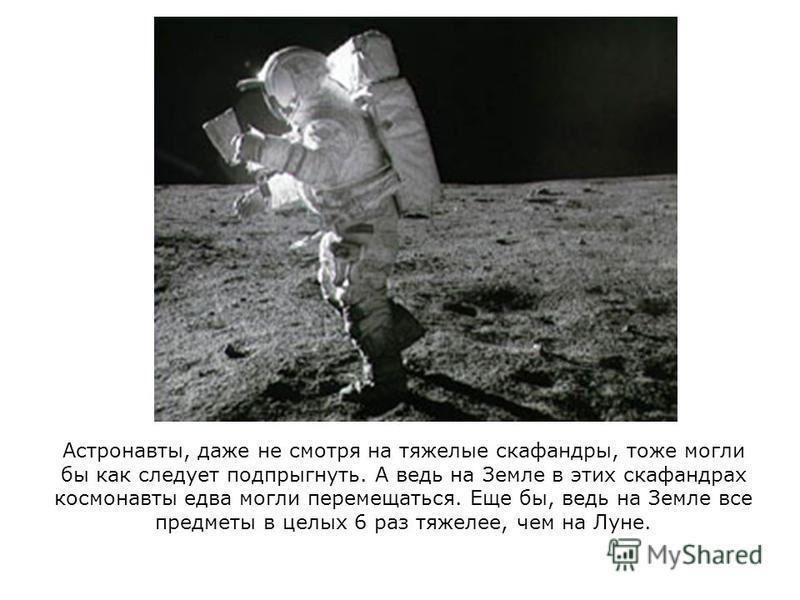 Астронавты, даже не смотря на тяжелые скафандры, тоже могли бы как следует подпрыгнуть. А ведь на Земле в этих скафандрах космонавты едва могли перемещаться. Еще бы, ведь на Земле все предметы в целых 6 раз тяжелее, чем на Луне.