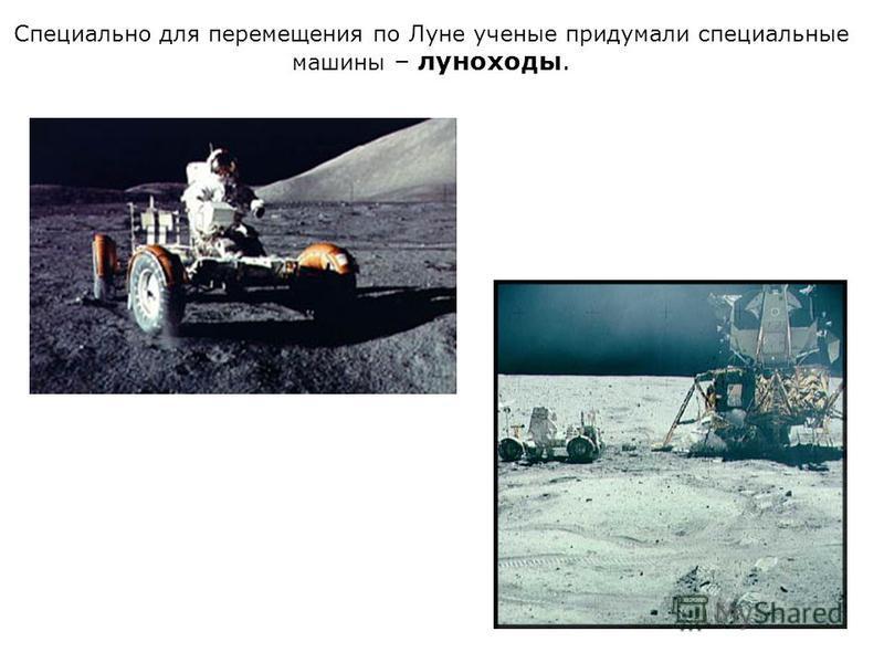 Специально для перемещения по Луне ученые придумали специальные машины – луноходы.