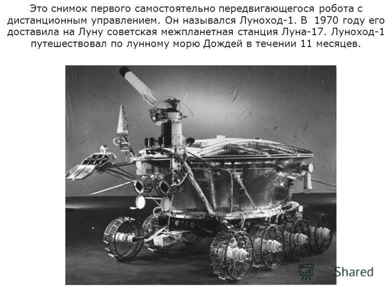Это снимок первого самостоятельно передвигающегося робота с дистанционным управлением. Он назывался Луноход-1. В 1970 году его доставила на Луну советская межпланетная станция Луна-17. Луноход-1 путешествовал по лунному морю Дождей в течении 11 месяц