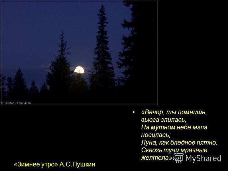 «Зимнее утро» А.С.Пушкин «Вечор, ты помнишь, вьюга злилась, На мутном небе мгла носилась; Луна, как бледное пятно, Сквозь тучи мрачные желтела»…